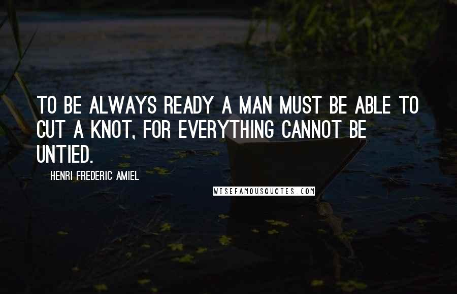 Henri Frederic Amiel quotes: To be always ready a man must be able to cut a knot, for everything cannot be untied.