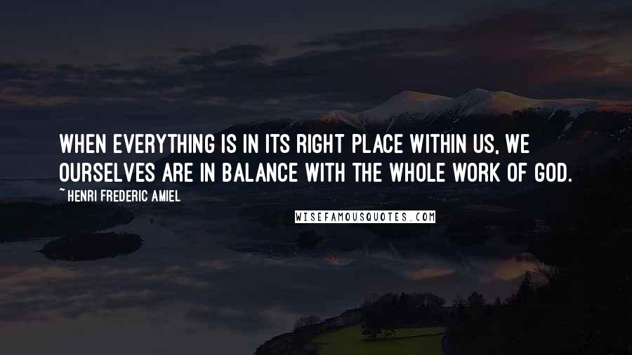 Henri Frederic Amiel quotes: When everything is in its right place within us, we ourselves are in balance with the whole work of God.