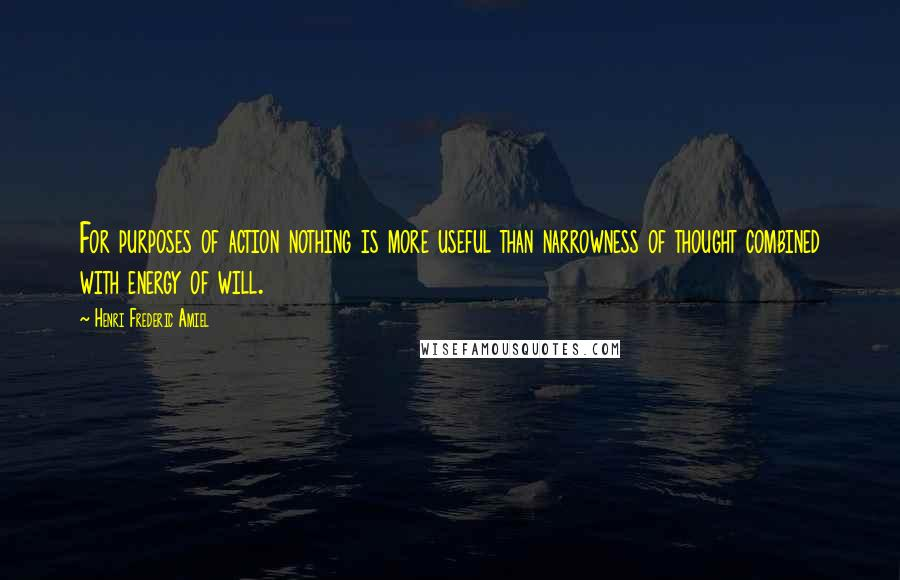 Henri Frederic Amiel quotes: For purposes of action nothing is more useful than narrowness of thought combined with energy of will.