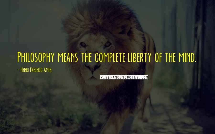 Henri Frederic Amiel quotes: Philosophy means the complete liberty of the mind.