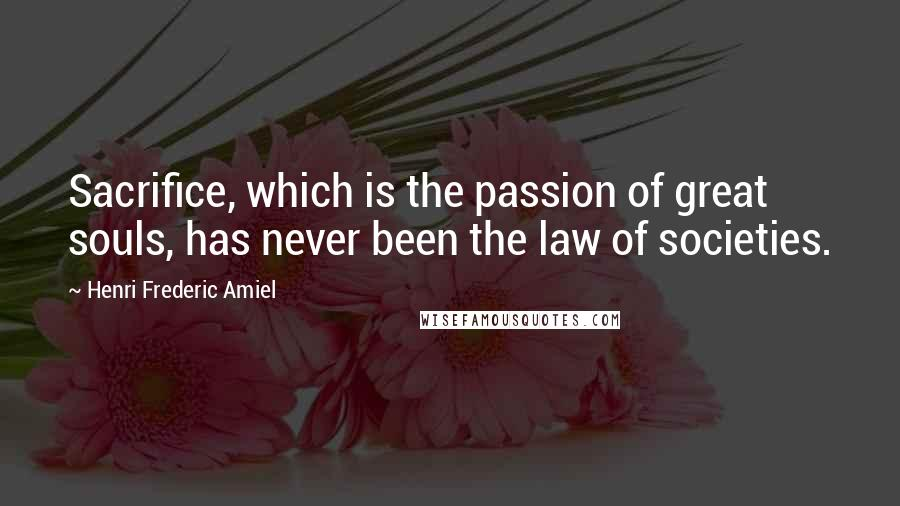 Henri Frederic Amiel quotes: Sacrifice, which is the passion of great souls, has never been the law of societies.