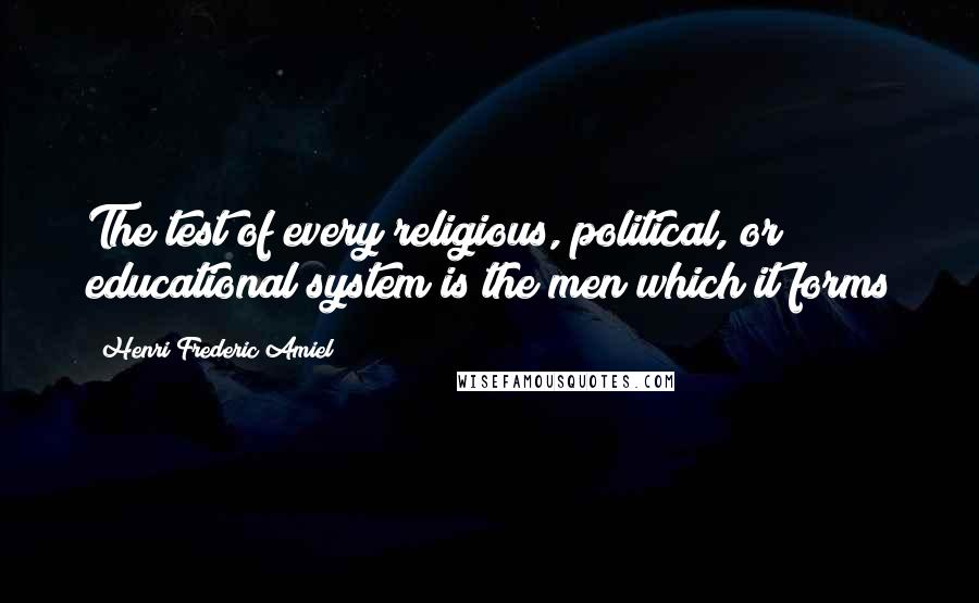Henri Frederic Amiel quotes: The test of every religious, political, or educational system is the men which it forms