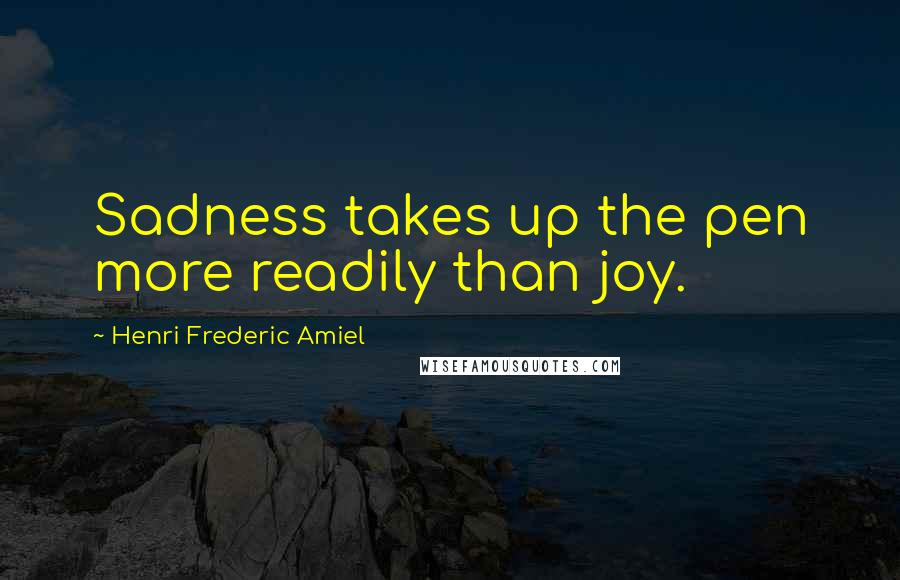 Henri Frederic Amiel quotes: Sadness takes up the pen more readily than joy.