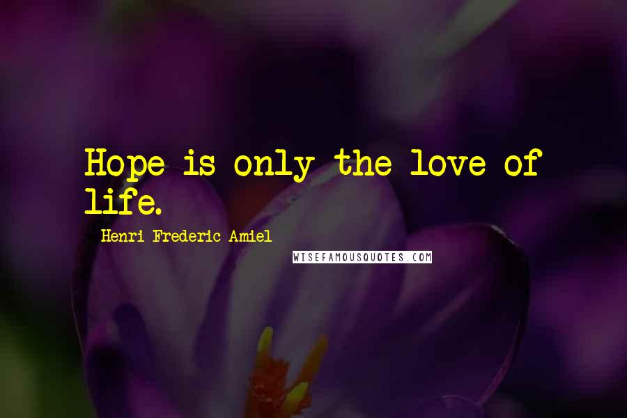 Henri Frederic Amiel quotes: Hope is only the love of life.