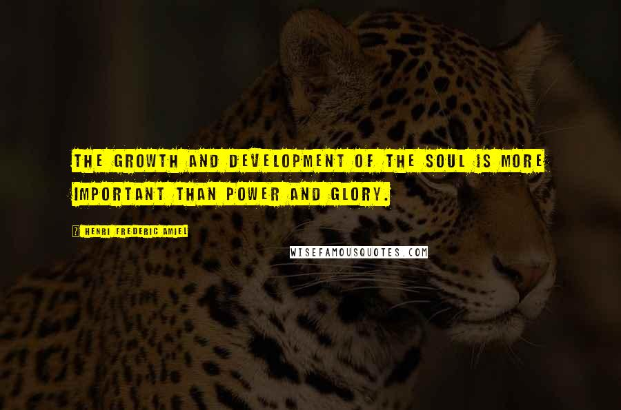 Henri Frederic Amiel quotes: The growth and development of the soul is more important than power and glory.