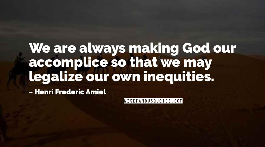Henri Frederic Amiel quotes: We are always making God our accomplice so that we may legalize our own inequities.