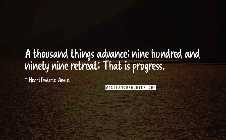 Henri Frederic Amiel quotes: A thousand things advance; nine hundred and ninety nine retreat; That is progress.