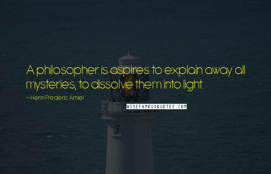 Henri Frederic Amiel quotes: A philosopher is aspires to explain away all mysteries, to dissolve them into light.