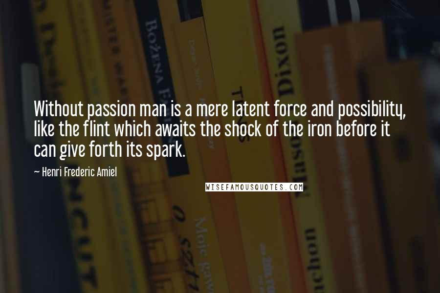 Henri Frederic Amiel quotes: Without passion man is a mere latent force and possibility, like the flint which awaits the shock of the iron before it can give forth its spark.