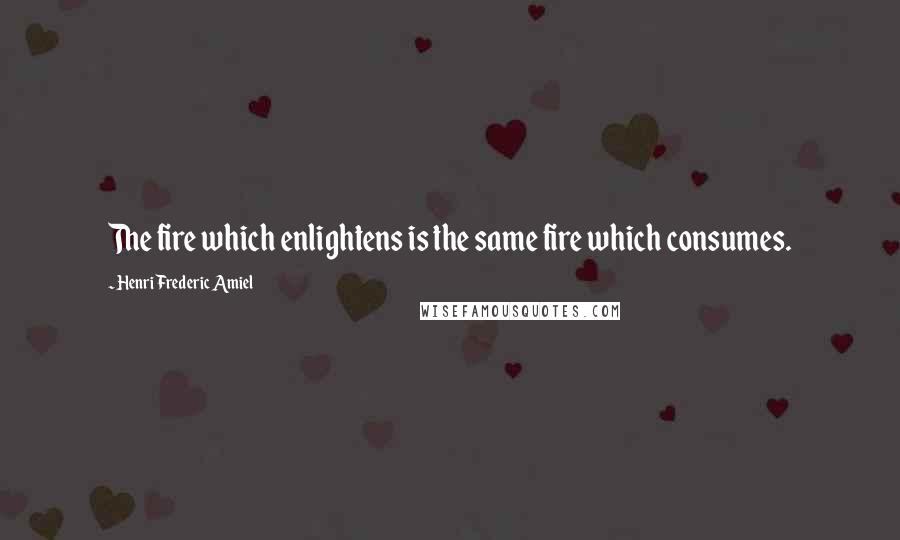 Henri Frederic Amiel quotes: The fire which enlightens is the same fire which consumes.