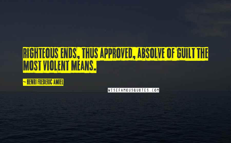 Henri Frederic Amiel quotes: Righteous ends, thus approved, absolve of guilt the most violent means.