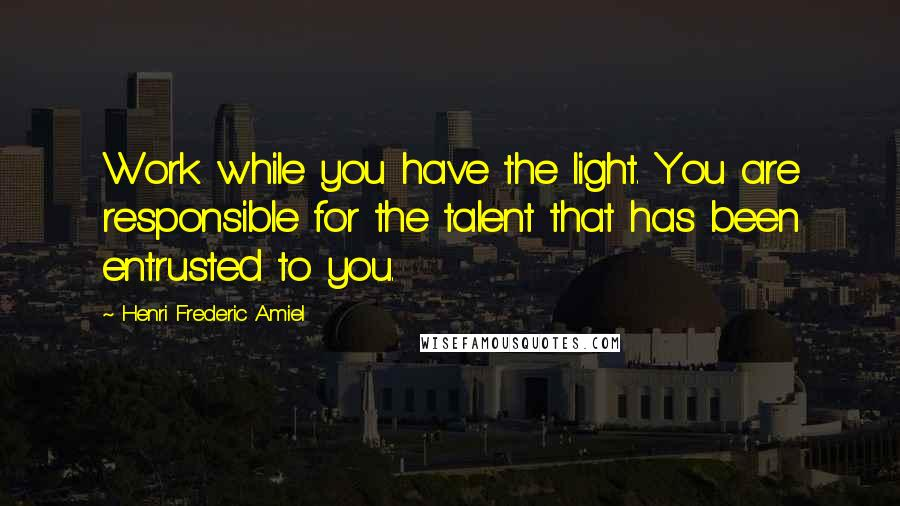 Henri Frederic Amiel quotes: Work while you have the light. You are responsible for the talent that has been entrusted to you.