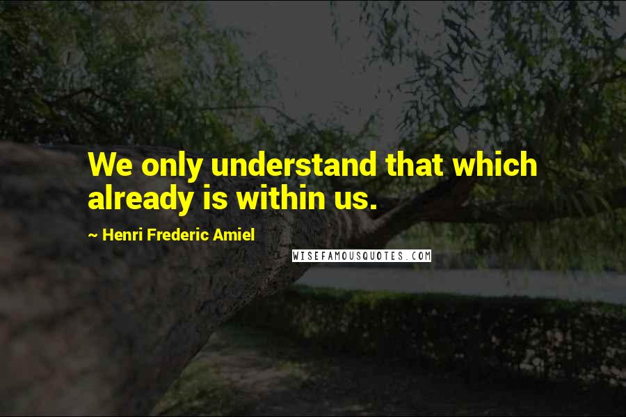 Henri Frederic Amiel quotes: We only understand that which already is within us.
