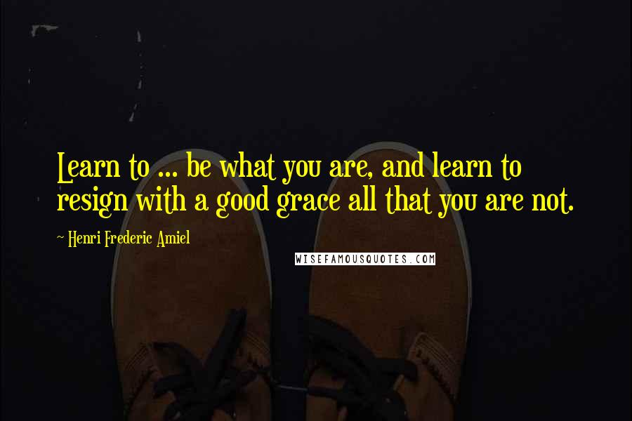 Henri Frederic Amiel quotes: Learn to ... be what you are, and learn to resign with a good grace all that you are not.