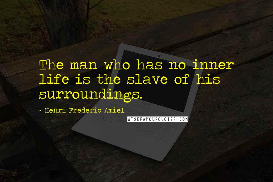 Henri Frederic Amiel quotes: The man who has no inner life is the slave of his surroundings.