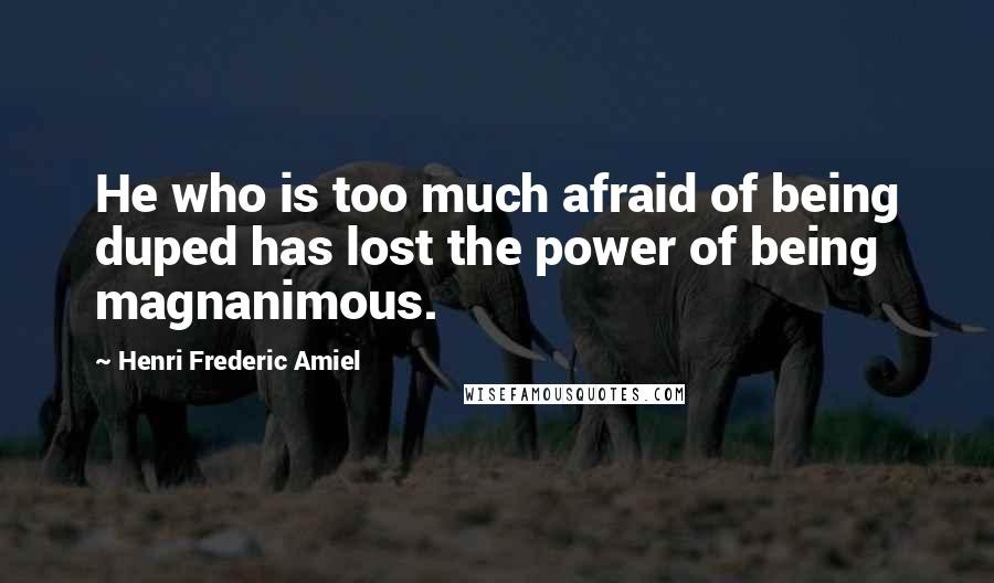 Henri Frederic Amiel quotes: He who is too much afraid of being duped has lost the power of being magnanimous.