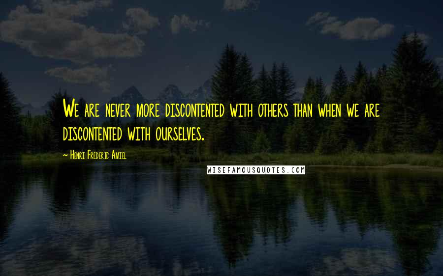Henri Frederic Amiel quotes: We are never more discontented with others than when we are discontented with ourselves.