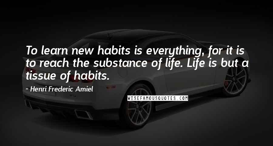 Henri Frederic Amiel quotes: To learn new habits is everything, for it is to reach the substance of life. Life is but a tissue of habits.