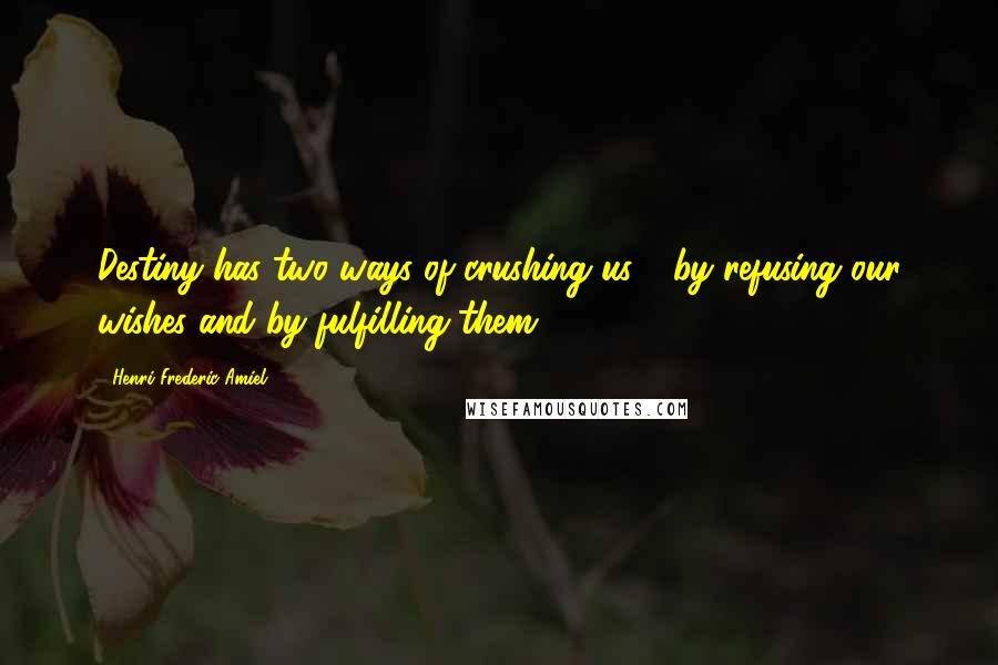 Henri Frederic Amiel quotes: Destiny has two ways of crushing us - by refusing our wishes and by fulfilling them.