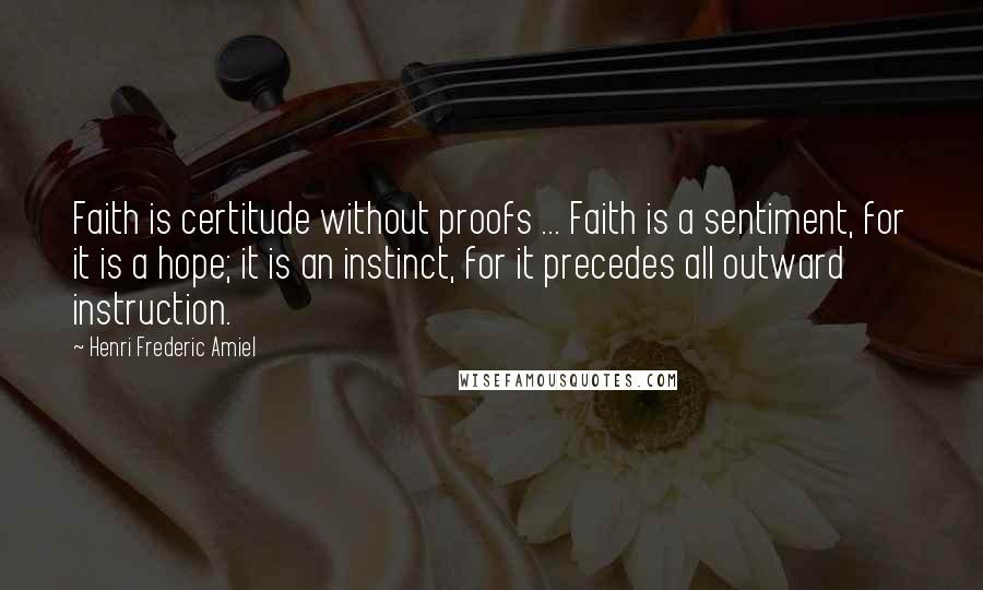 Henri Frederic Amiel quotes: Faith is certitude without proofs ... Faith is a sentiment, for it is a hope; it is an instinct, for it precedes all outward instruction.