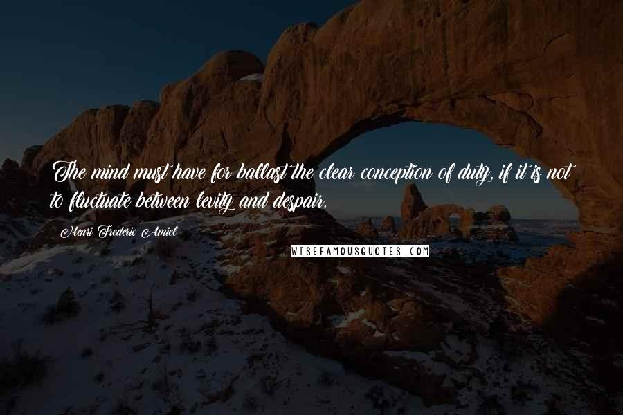 Henri Frederic Amiel quotes: The mind must have for ballast the clear conception of duty, if it is not to fluctuate between levity and despair.