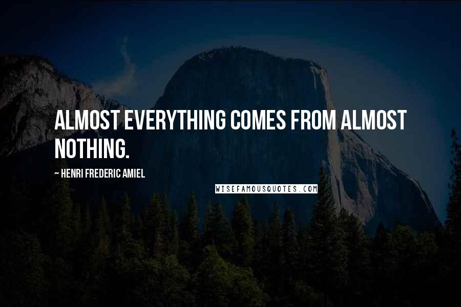 Henri Frederic Amiel quotes: Almost everything comes from almost nothing.