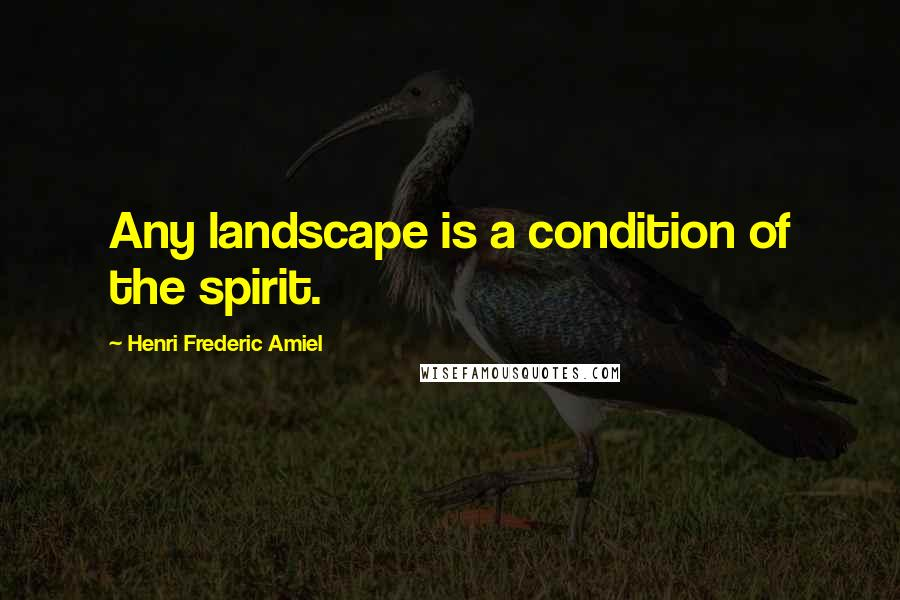 Henri Frederic Amiel quotes: Any landscape is a condition of the spirit.
