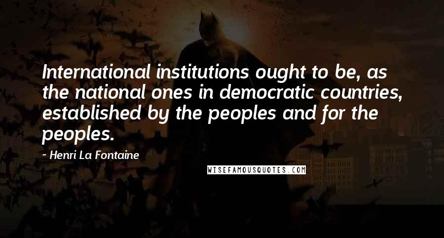 Henri La Fontaine quotes: International institutions ought to be, as the national ones in democratic countries, established by the peoples and for the peoples.