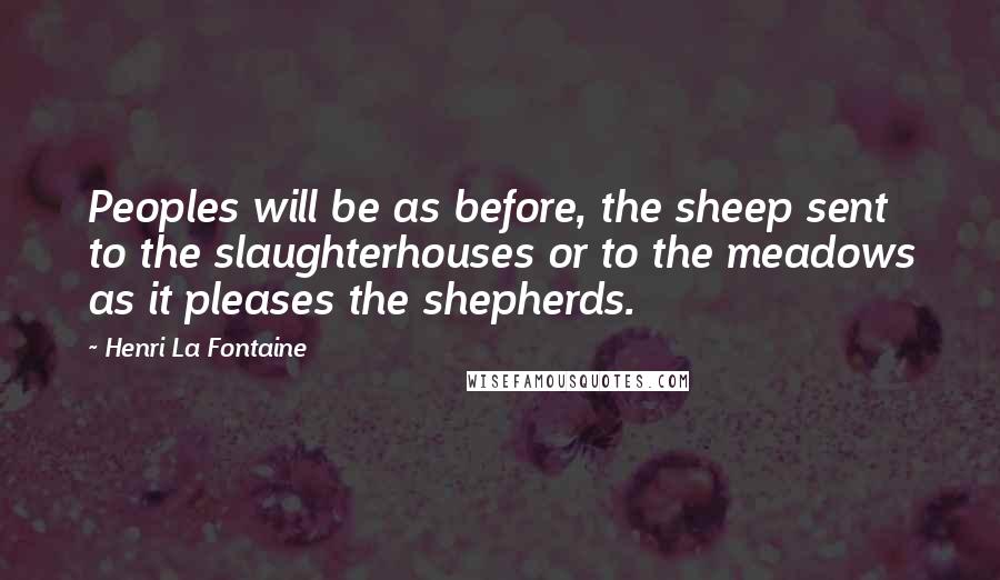 Henri La Fontaine quotes: Peoples will be as before, the sheep sent to the slaughterhouses or to the meadows as it pleases the shepherds.
