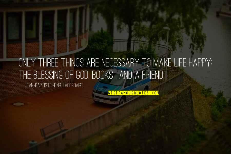 Henri Lacordaire Quotes By Jean-Baptiste Henri Lacordaire: Only three things are necessary to make life