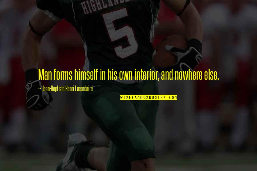 Henri Lacordaire Quotes By Jean-Baptiste Henri Lacordaire: Man forms himself in his own interior, and