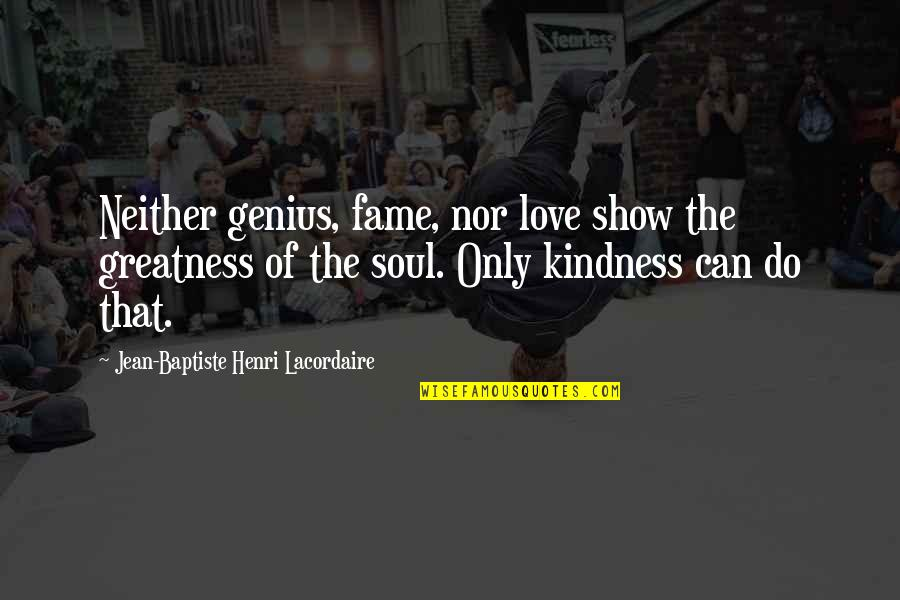 Henri Lacordaire Quotes By Jean-Baptiste Henri Lacordaire: Neither genius, fame, nor love show the greatness