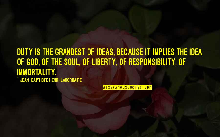 Henri Lacordaire Quotes By Jean-Baptiste Henri Lacordaire: Duty is the grandest of ideas, because it