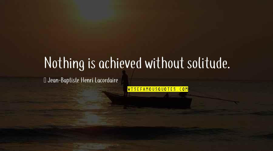Henri Lacordaire Quotes By Jean-Baptiste Henri Lacordaire: Nothing is achieved without solitude.