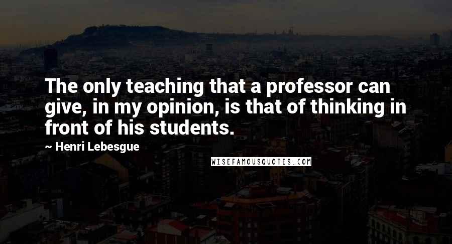 Henri Lebesgue quotes: The only teaching that a professor can give, in my opinion, is that of thinking in front of his students.