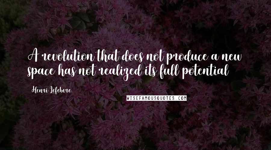 Henri Lefebvre quotes: A revolution that does not produce a new space has not realized its full potential