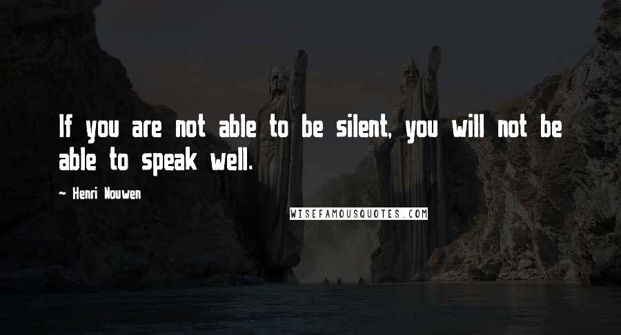 Henri Nouwen quotes: If you are not able to be silent, you will not be able to speak well.