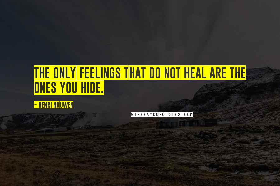 Henri Nouwen quotes: The only feelings that do not heal are the ones you hide.