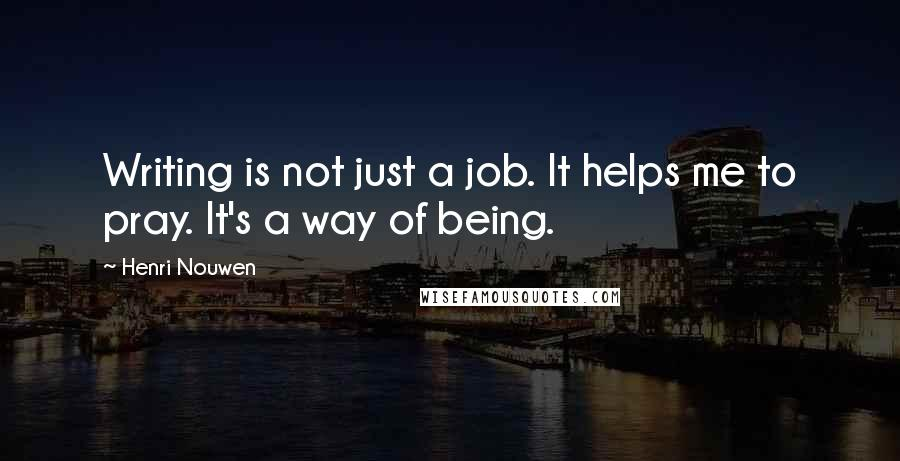 Henri Nouwen quotes: Writing is not just a job. It helps me to pray. It's a way of being.