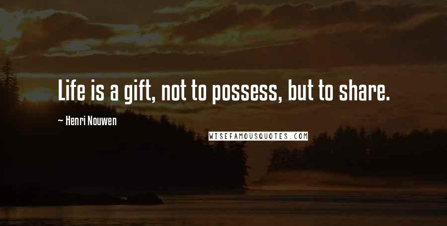 Henri Nouwen quotes: Life is a gift, not to possess, but to share.