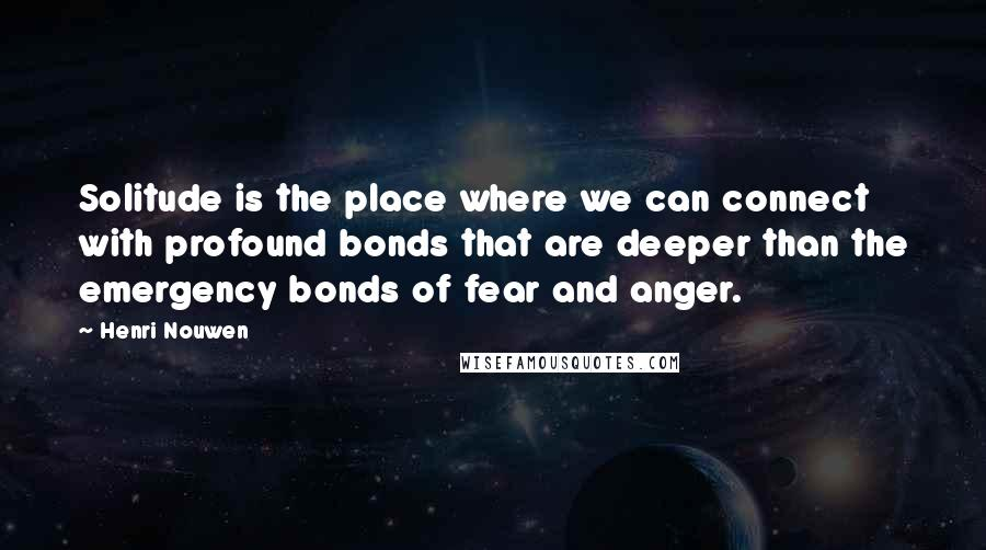 Henri Nouwen quotes: Solitude is the place where we can connect with profound bonds that are deeper than the emergency bonds of fear and anger.
