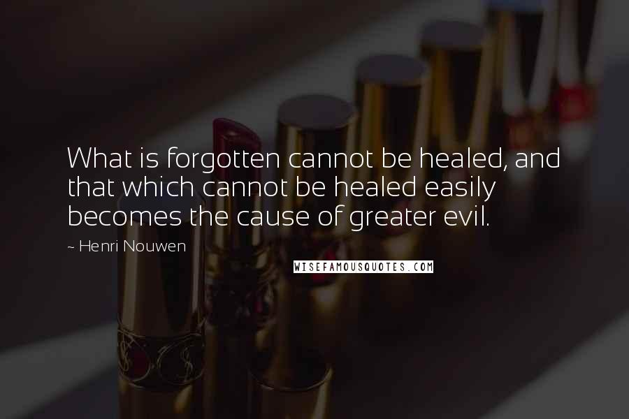 Henri Nouwen quotes: What is forgotten cannot be healed, and that which cannot be healed easily becomes the cause of greater evil.