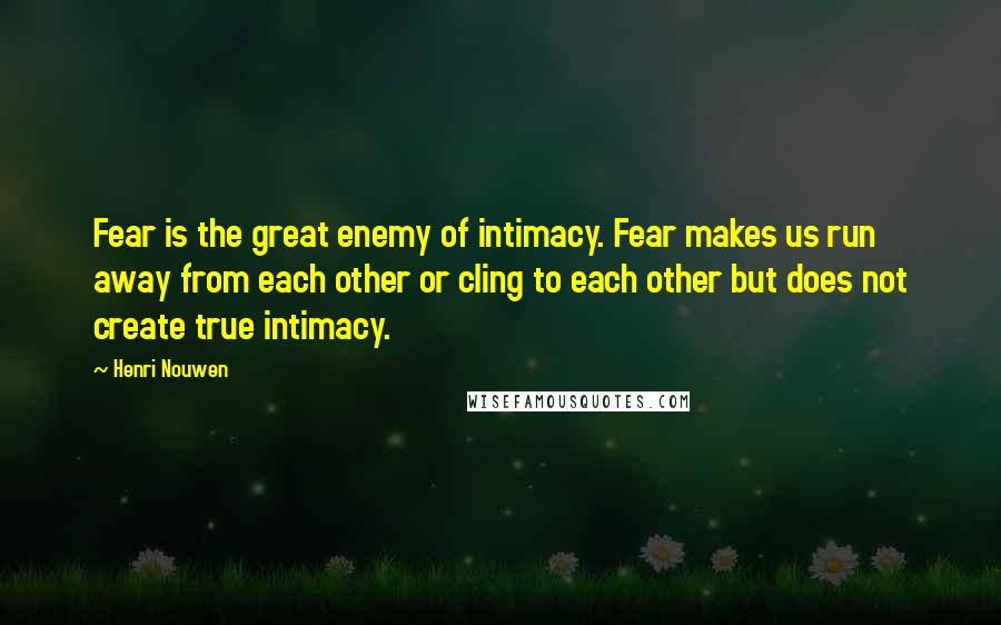 Henri Nouwen quotes: Fear is the great enemy of intimacy. Fear makes us run away from each other or cling to each other but does not create true intimacy.