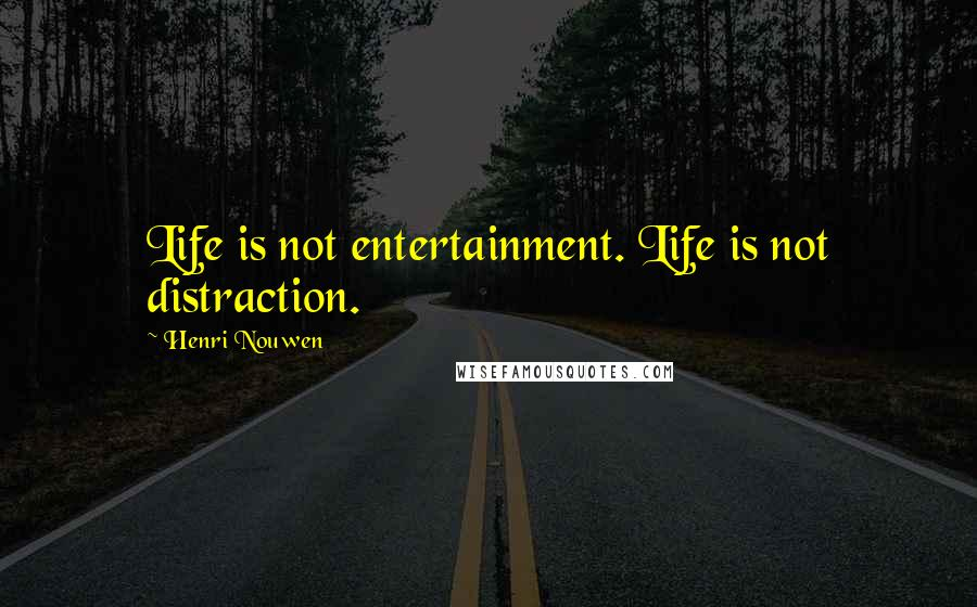 Henri Nouwen quotes: Life is not entertainment. Life is not distraction.