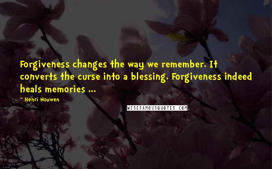 Henri Nouwen quotes: Forgiveness changes the way we remember. It converts the curse into a blessing. Forgiveness indeed heals memories ...