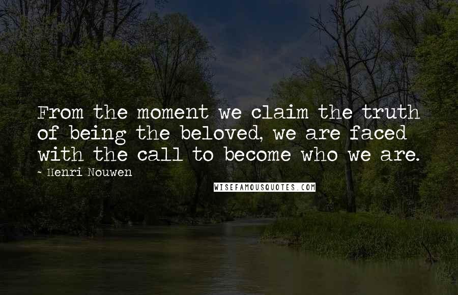 Henri Nouwen quotes: From the moment we claim the truth of being the beloved, we are faced with the call to become who we are.