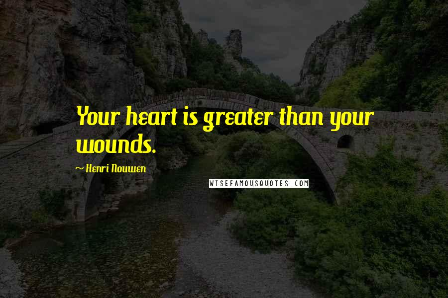 Henri Nouwen quotes: Your heart is greater than your wounds.