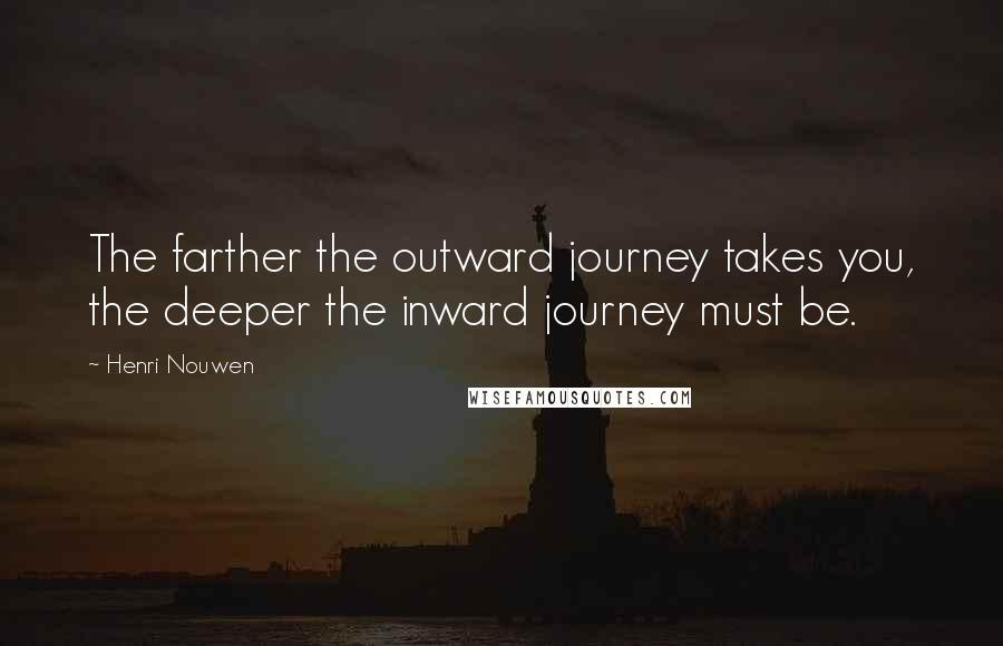 Henri Nouwen quotes: The farther the outward journey takes you, the deeper the inward journey must be.