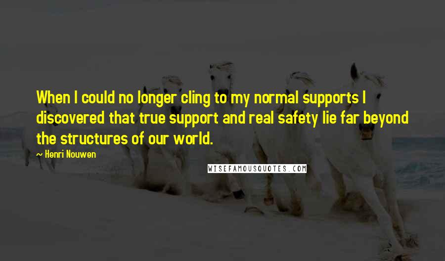 Henri Nouwen quotes: When I could no longer cling to my normal supports I discovered that true support and real safety lie far beyond the structures of our world.