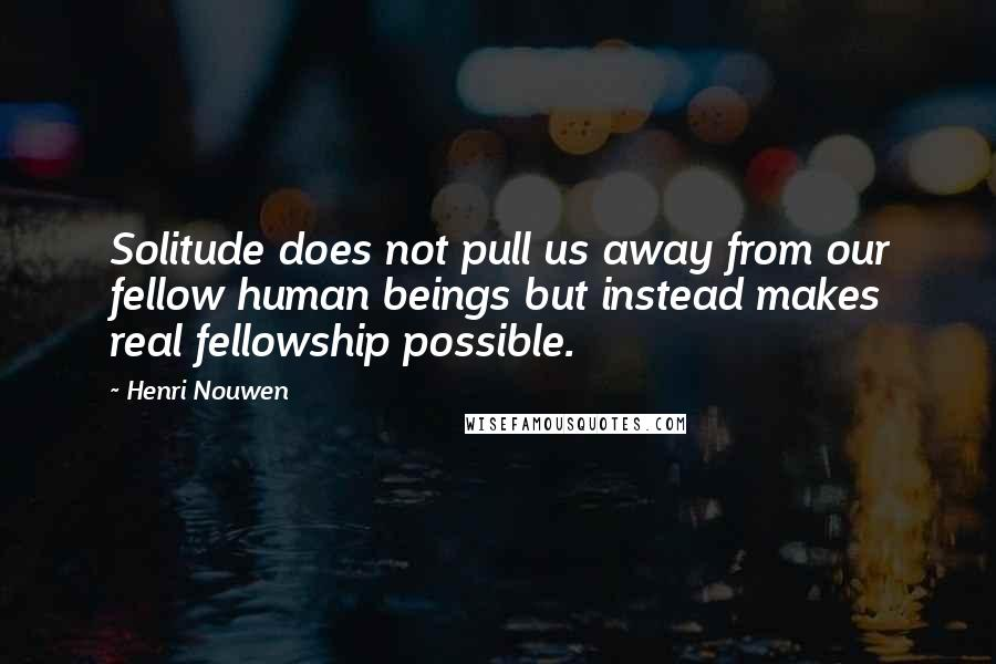 Henri Nouwen quotes: Solitude does not pull us away from our fellow human beings but instead makes real fellowship possible.